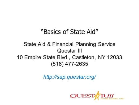 "State Aid & Financial Planning Service Questar III 10 Empire State Blvd., Castleton, NY 12033 (518) 477-2635  ""Basics of State Aid"""