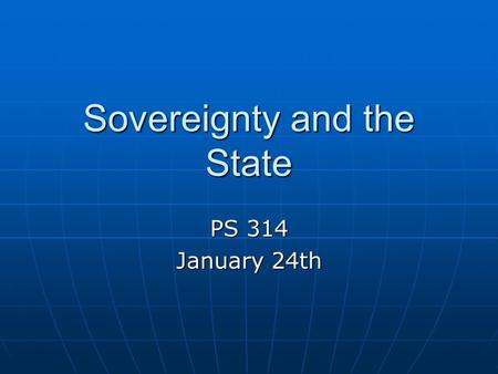 Sovereignty and the State PS 314 January 24th. The Big Questions What is the nature of sovereignty? What is the nature of sovereignty? From where did.