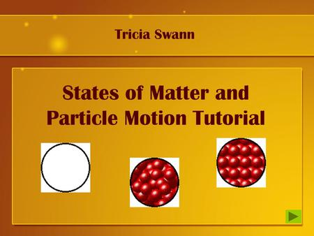 States of Matter and Particle Motion Tutorial Tricia Swann.