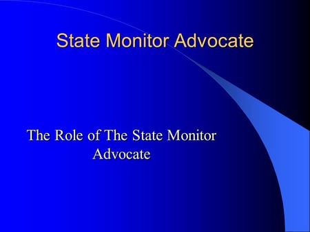 State Monitor Advocate The Role of The State Monitor Advocate.