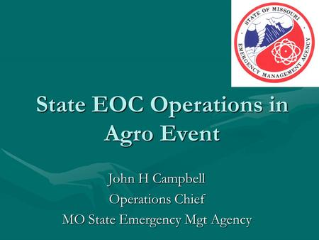 State EOC Operations in Agro Event John H Campbell Operations Chief MO State Emergency Mgt Agency.