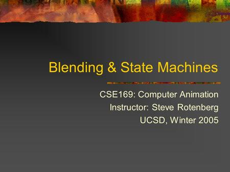 Blending & State Machines CSE169: Computer Animation Instructor: Steve Rotenberg UCSD, Winter 2005.