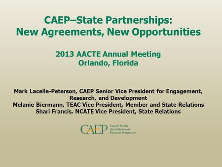 CAEP–State Partnerships: New Agreements, New Opportunities 2013 AACTE Annual Meeting Orlando, Florida Mark Lacelle-Peterson, CAEP Senior Vice President.