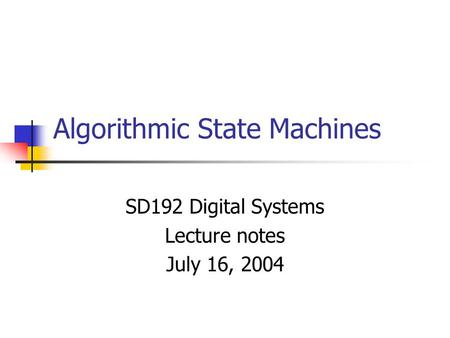 Algorithmic State Machines SD192 Digital Systems Lecture notes July 16, 2004.