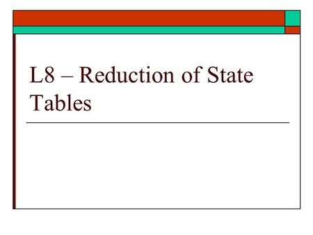 L8 – Reduction of State Tables. Reduction of states  Given a state table reduce the number of states.  Eliminate redundant states  Ref: text Unit 15.