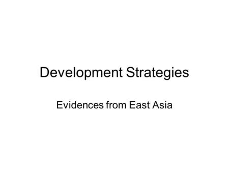 Development Strategies Evidences from East Asia. Developmental state Paradigm of developmental state in development economics and comparative political.