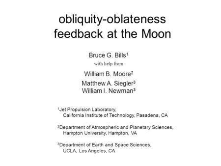 Obliquity-oblateness feedback at the Moon Bruce G. Bills 1 with help from William B. Moore 2 Matthew A. Siegler 3 William I. Newman 3 1 Jet Propulsion.
