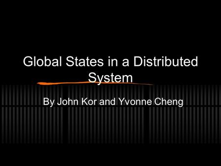 Global States in a Distributed System By John Kor and Yvonne Cheng.