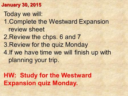 January 30, 2015 Today we will: 1.Complete the Westward Expansion review sheet 2.Review the chps. 6 and 7 3.Review for the quiz Monday 4.If we have time.