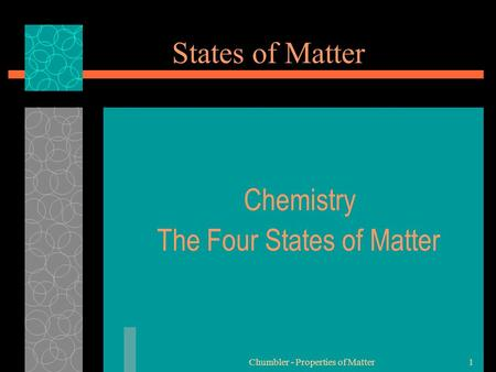 Chumbler - Properties of Matter1 States of Matter Chemistry The Four States of Matter.