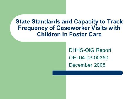 State Standards and Capacity to Track Frequency of Caseworker Visits with Children in Foster Care DHHS-OIG Report OEI-04-03-00350 December 2005.