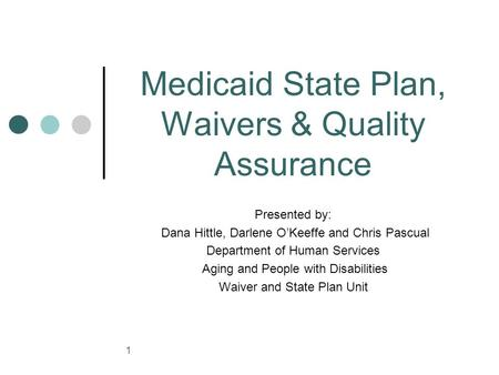 1 Medicaid State Plan, Waivers & Quality Assurance Presented by: Dana Hittle, Darlene O'Keeffe and Chris Pascual Department of Human Services Aging and.