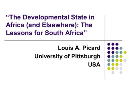 """The Developmental State in Africa (and Elsewhere): The Lessons for South Africa"" Louis A. Picard University of Pittsburgh USA."