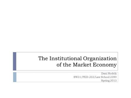 The Institutional Organization of the Market Economy Dani Rodrik SW31/PED-233/Law School 2390 Spring 2013.