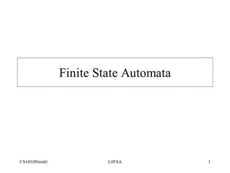 Finite State Automata CS480(Prasad) L9FSA.