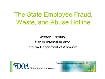The State Employee Fraud, Waste, and Abuse Hotline Jeffrey Gargiulo Senior Internal Auditor Virginia Department of Accounts.