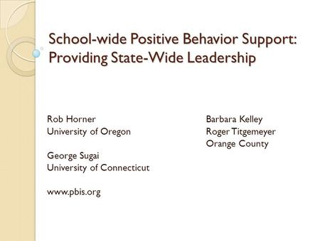 School-wide Positive Behavior Support: Providing State-Wide Leadership Rob HornerBarbara Kelley University of OregonRoger Titgemeyer Orange County George.