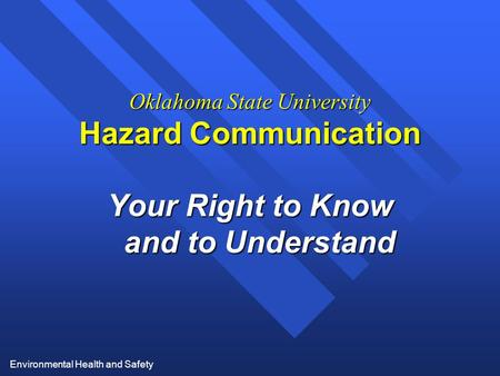 Environmental Health and Safety Oklahoma State University Hazard Communication Your Right to Know and to Understand.
