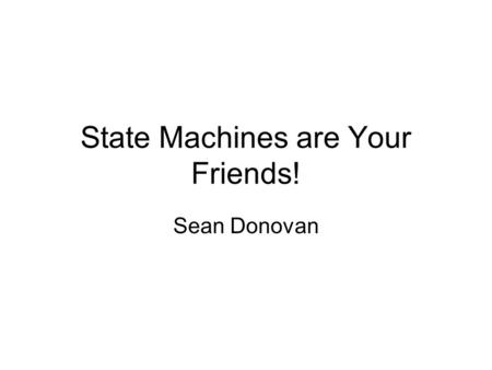 State Machines are Your Friends! Sean Donovan. What is a state machine? A state machine is a way of expressing an algorithm or procedure by breaking it.