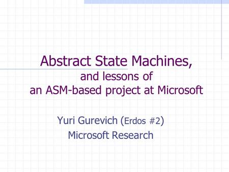 Abstract State Machines, and lessons of an ASM-based project at Microsoft Yuri Gurevich ( Erdos #2 ) Microsoft Research.