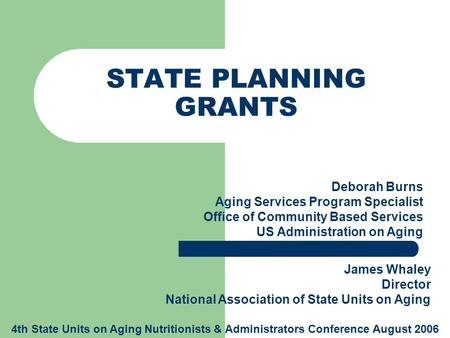 STATE PLANNING GRANTS Deborah Burns Aging Services Program Specialist Office of Community Based Services US Administration on Aging James Whaley Director.