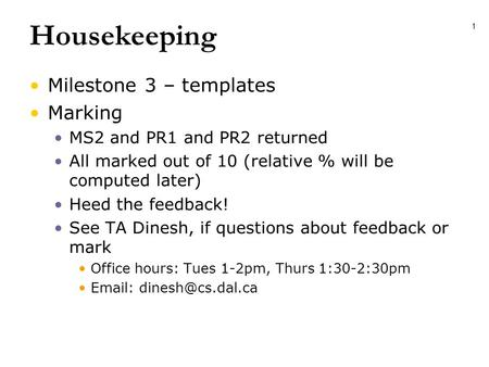 1 Housekeeping Milestone 3 – templates Marking MS2 and PR1 and PR2 returned All marked out of 10 (relative % will be computed later) Heed the feedback!