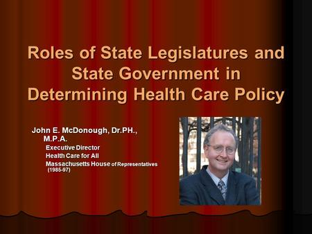 Roles of State Legislatures and State Government in Determining Health Care Policy John E. McDonough, Dr.PH., M.P.A. Executive Director Health Care for.