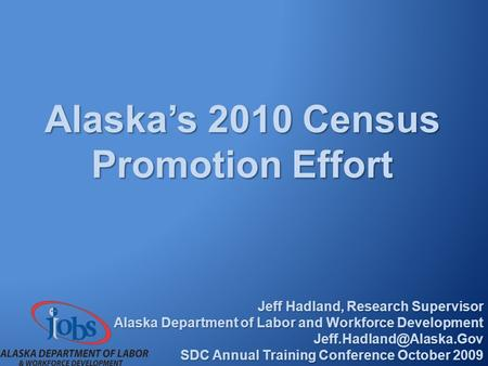 Alaska's 2010 Census Promotion Effort Jeff Hadland, Research Supervisor Alaska Department of Labor and Workforce Development SDC.