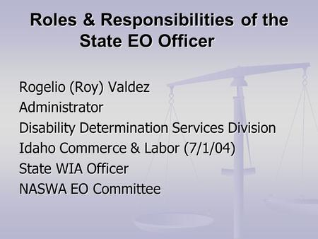 Roles & Responsibilities of the State EO Officer Rogelio (Roy) Valdez Administrator Disability Determination Services Division Idaho Commerce & Labor (7/1/04)