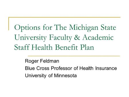 Options for The Michigan State University Faculty & Academic Staff Health Benefit Plan Roger Feldman Blue Cross Professor of Health Insurance University.