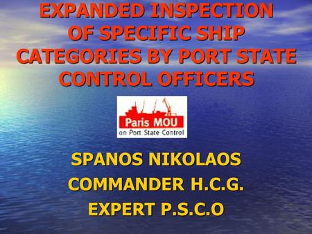 EXPANDED INSPECTION OF SPECIFIC SHIP CATEGORIES BY PORT STATE CONTROL OFFICERS SPANOS NIKOLAOS COMMANDER H.C.G. EXPERT P.S.C.O.