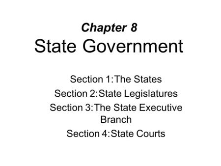 Chapter 8 State Government Section 1:The States Section 2:State Legislatures Section 3:The State Executive Branch Section 4:State Courts.