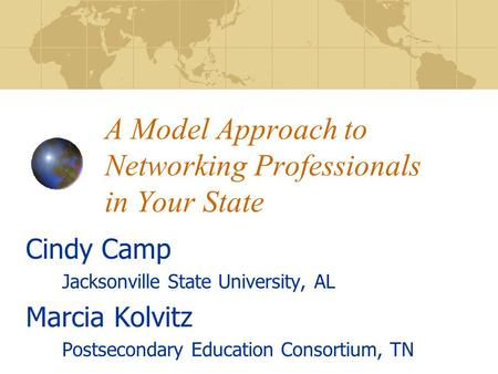 A Model Approach to Networking Professionals in Your State Cindy Camp Jacksonville State University, AL Marcia Kolvitz Postsecondary Education Consortium,
