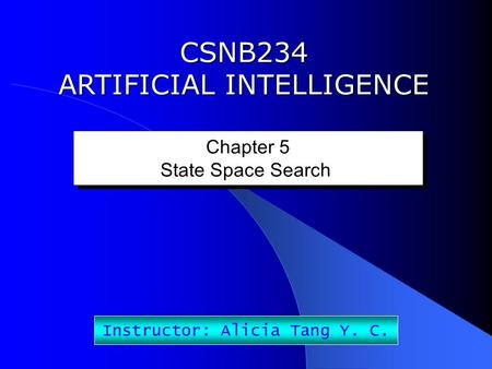 CSNB234 ARTIFICIAL INTELLIGENCE Chapter 5 State Space Search Chapter 5 State Space Search Instructor: Alicia Tang Y. C.