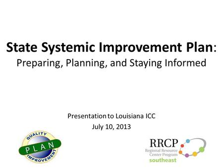 State Systemic Improvement Plan: Preparing, Planning, and Staying Informed Presentation to Louisiana ICC July 10, 2013.