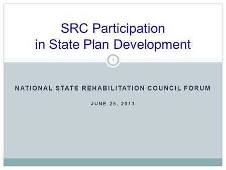 NATIONAL STATE REHABILITATION COUNCIL FORUM JUNE 25, 2013 SRC Participation in State Plan Development 1.