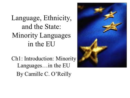 Language, Ethnicity, and the State: Minority Languages in the EU Ch1: Introduction: Minority Languages…in the EU By Camille C. O'Reilly.