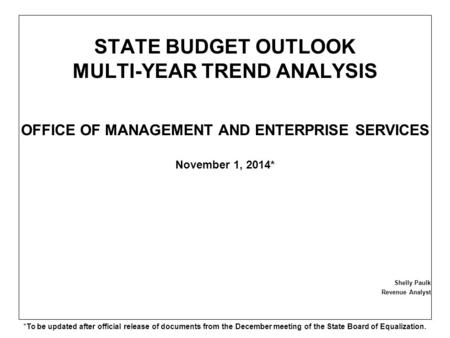 STATE BUDGET OUTLOOK MULTI-YEAR TREND ANALYSIS OFFICE OF MANAGEMENT AND ENTERPRISE SERVICES November 1, 2014* Shelly Paulk Revenue Analyst *To be updated.