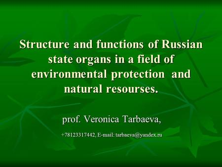 Structure and functions of Russian state organs in a field of environmental protection and natural resourses. prof. Veronica Tarbaeva, +78123317442, E-mail: