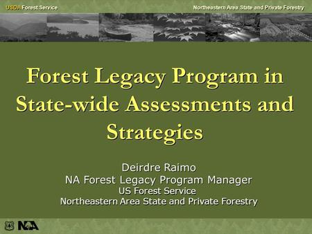 USDA Forest ServiceNortheastern Area State and Private Forestry Forest Legacy Program in State-wide Assessments and Strategies Deirdre Raimo NA Forest.