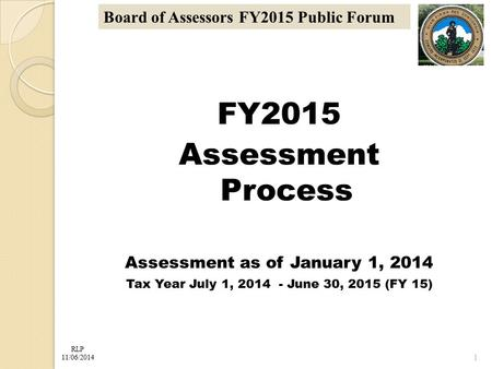 RLP 11/06/2014 Board of Assessors FY2015 Public Forum FY2015 Assessment Process Assessment as of January 1, 2014 Tax Year July 1, 2014 - June 30, 2015.