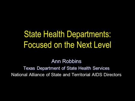 State Health Departments: Focused on the Next Level Ann Robbins Texas Department of State Health Services National Alliance of State and Territorial AIDS.