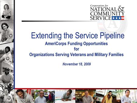 1 Extending the Service Pipeline AmeriCorps Funding Opportunities for Organizations Serving Veterans and Military Families November 18, 2009.
