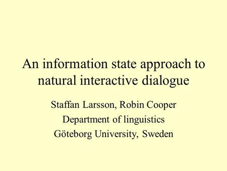 An information state approach to natural interactive dialogue Staffan Larsson, Robin Cooper Department of linguistics Göteborg University, Sweden.