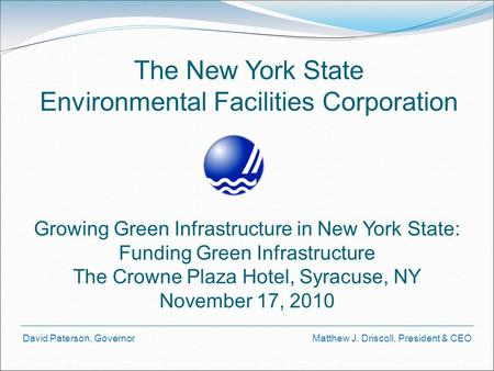 David Paterson, Governor Matthew J. Driscoll, President & CEO The New York State Environmental Facilities Corporation Growing Green Infrastructure in New.