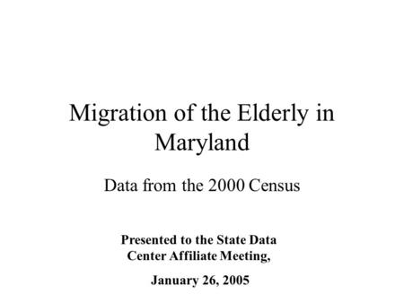Migration of the Elderly in Maryland Data from the 2000 Census Presented to the State Data Center Affiliate Meeting, January 26, 2005.