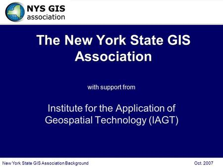 New York State GIS Association Background Oct. 2007 The New York State GIS Association with support from Institute for the Application of Geospatial Technology.