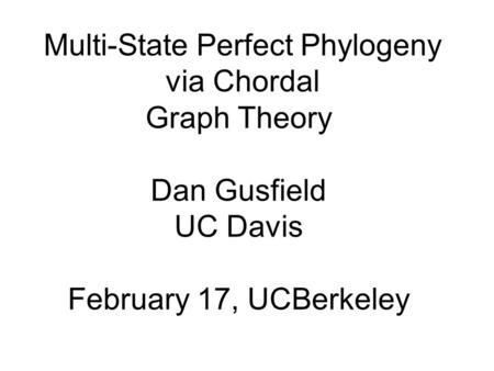 Multi-State Perfect Phylogeny via Chordal Graph Theory Dan Gusfield UC Davis February 17, UCBerkeley.