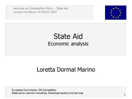 Lectures on Competition Policy – State aid Louvain-La-Neuve 16 March 2007 1 European Commission, DG Competition State aid to network industries, liberalised.