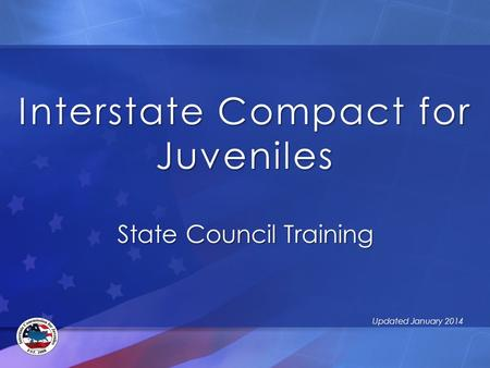 Interstate Compact for Juveniles State Council Training Updated January 2014.